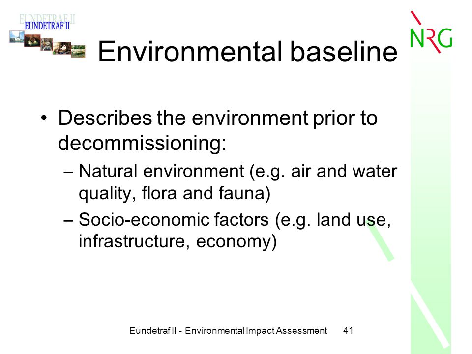 Eundetraf II - Environmental Impact Assessment41 Environmental baseline Describes the environment prior to decommissioning: –Natural environment (e.g.