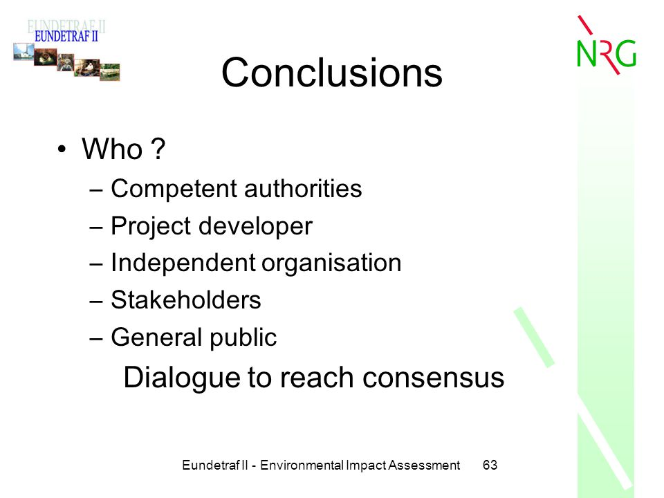 Eundetraf II - Environmental Impact Assessment63 Conclusions Who ? –Competent authorities –Project developer –Independent organisation –Stakeholders –