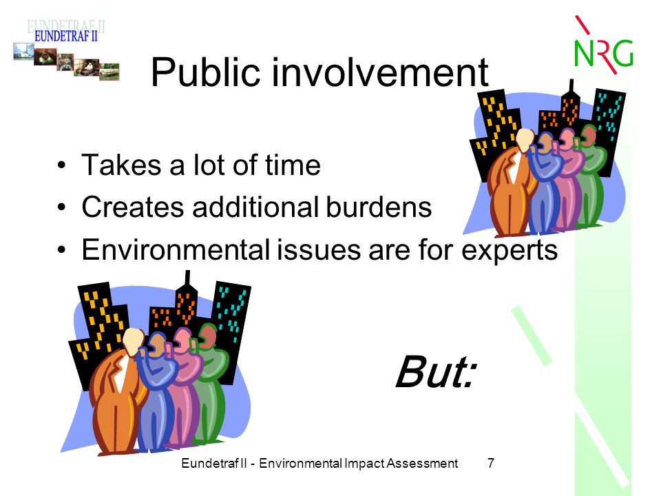 Eundetraf II - Environmental Impact Assessment8 Public involvement Brings additional expertise in the decision making process Results in better implemented and respected decisions Makes environmental legislation more effective