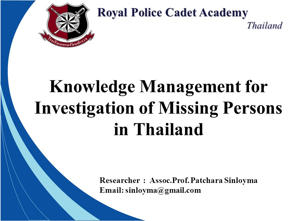 Royal Police Cadet Academy Thailand Thailand Knowledge Management for Investigation of Missing Persons in Thailand Researcher : Assoc.Prof.