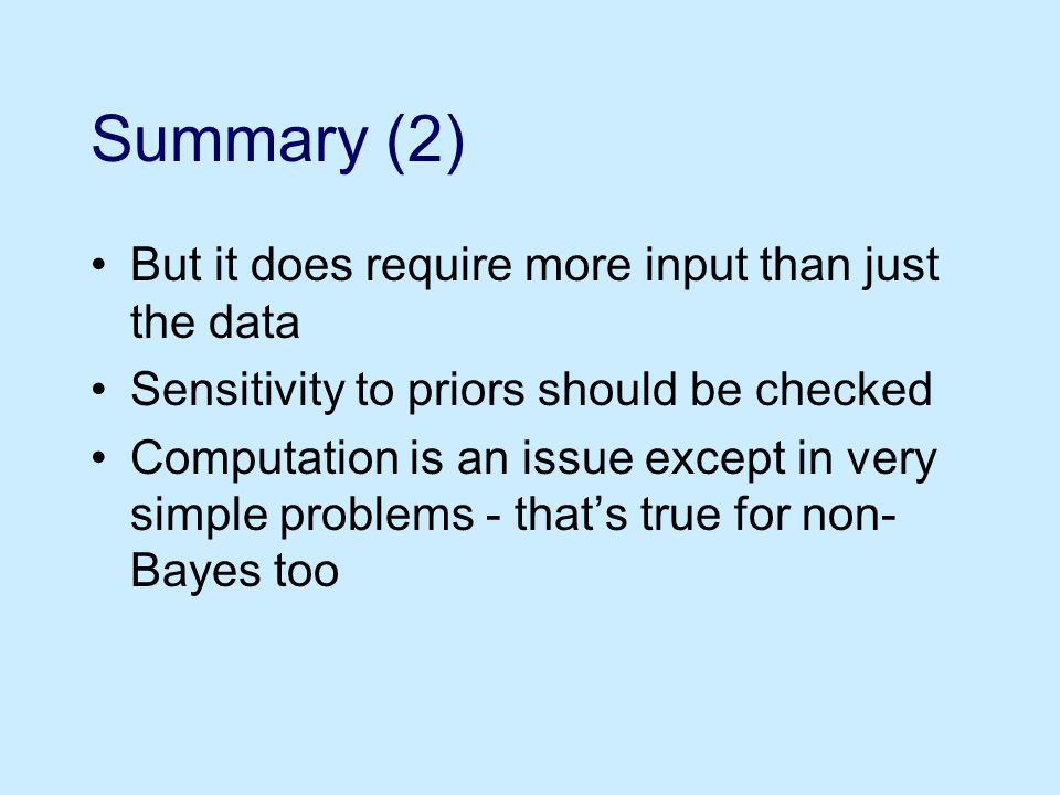 Summary (2) But it does require more input than just the data Sensitivity to priors should be checked Computation is an issue except in very simple problems - that's true for non- Bayes too