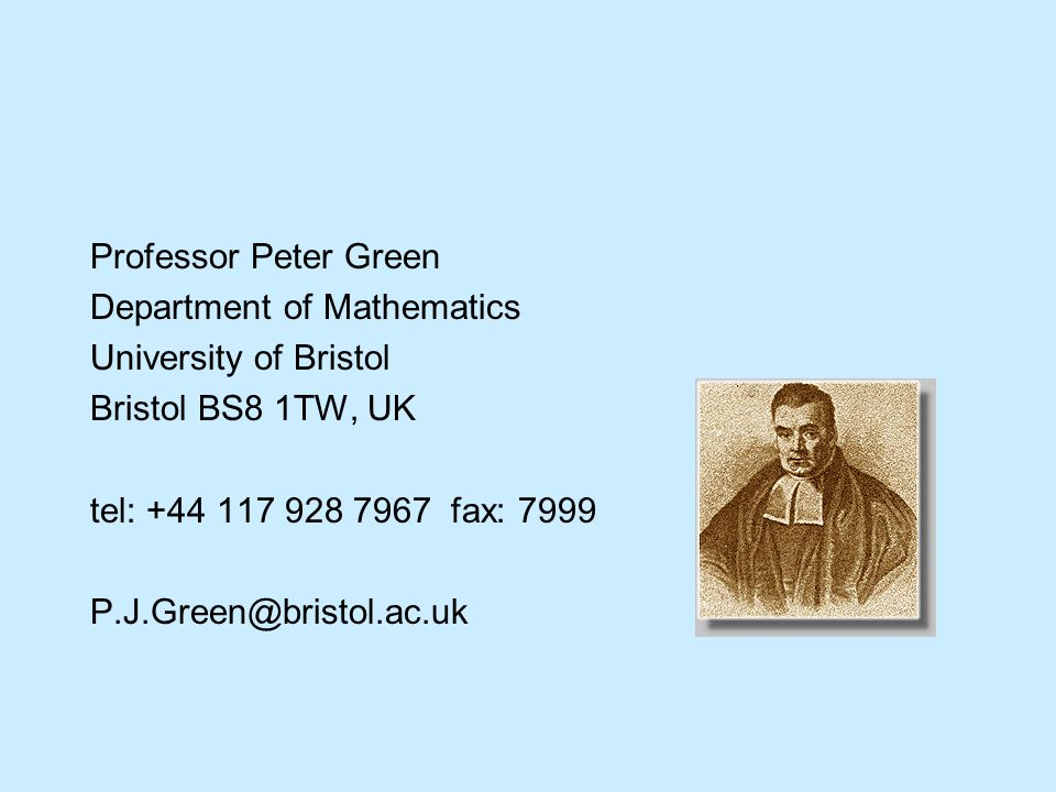 Professor Peter Green Department of Mathematics University of Bristol Bristol BS8 1TW, UK tel: +44 117 928 7967 fax: 7999 P.J.Green@bristol.ac.uk