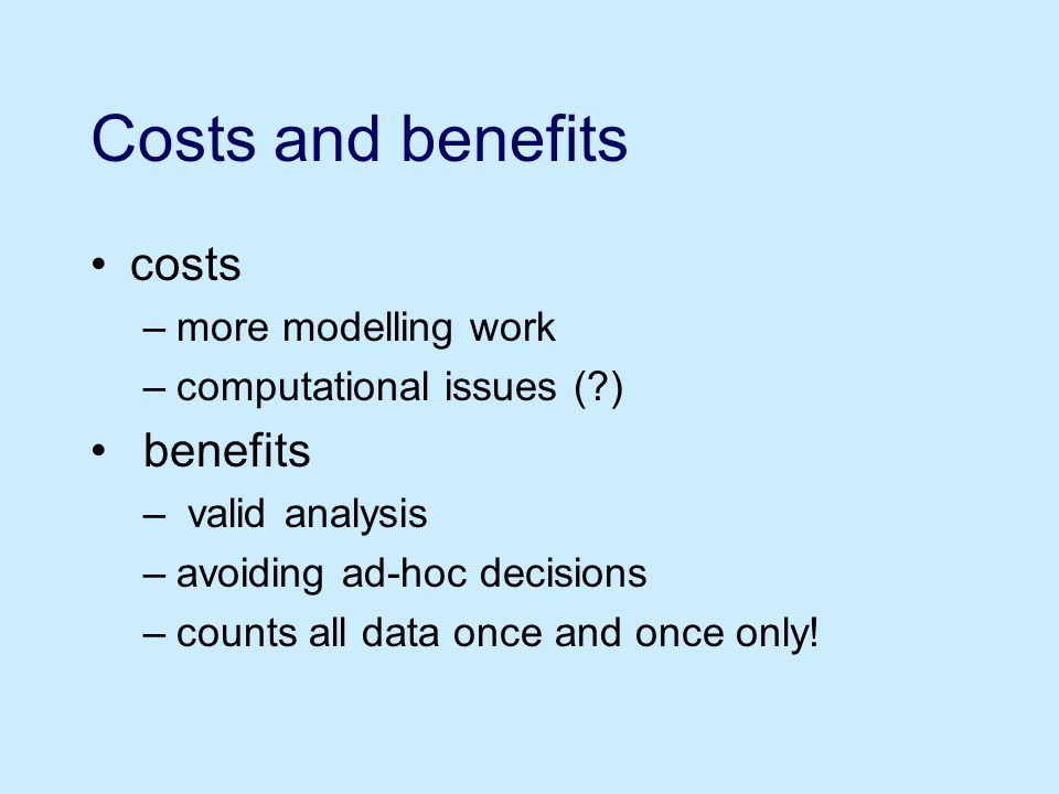 Costs and benefits costs –more modelling work –computational issues ( ) benefits – valid analysis –avoiding ad-hoc decisions –counts all data once and once only!
