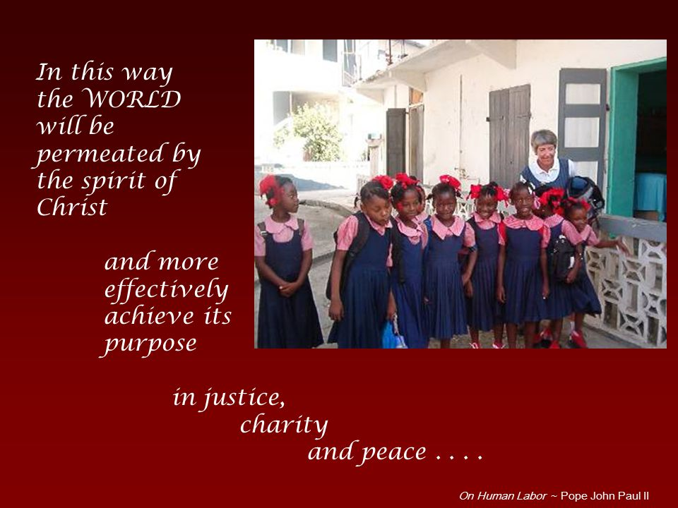 In this way the WORLD will be permeated by the spirit of Christ and more effectively achieve its purpose in justice, charity and peace....