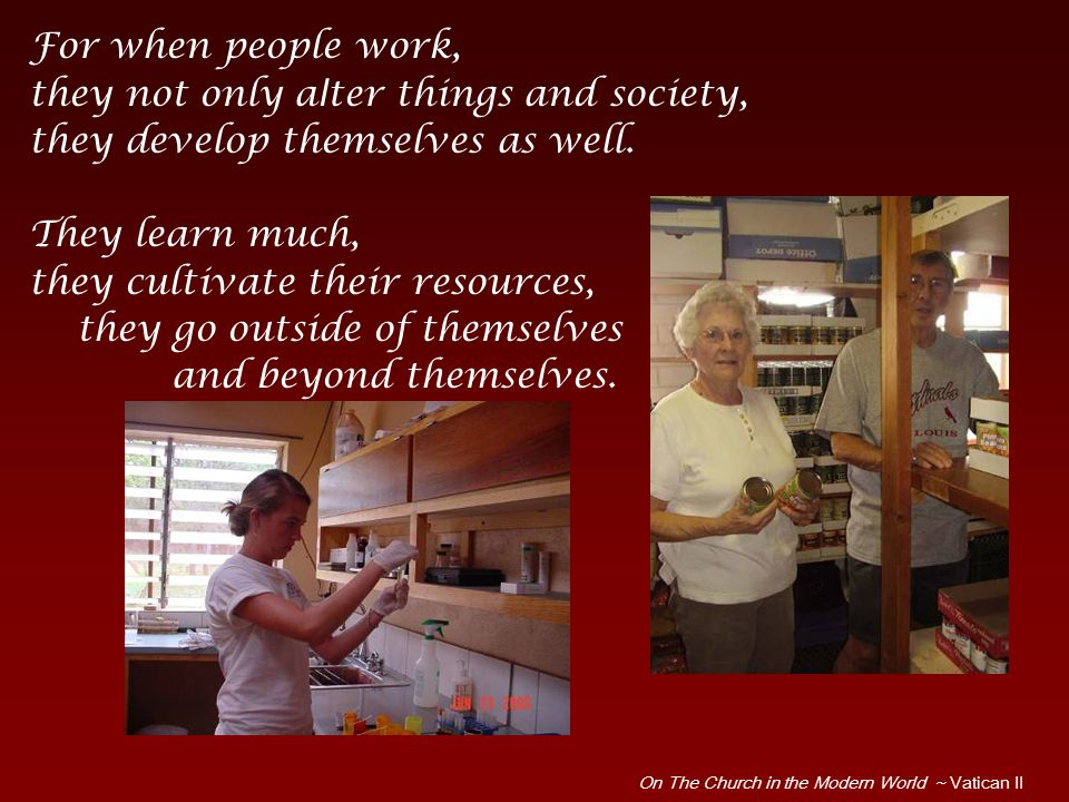For when people work, they not only alter things and society, they develop themselves as well.