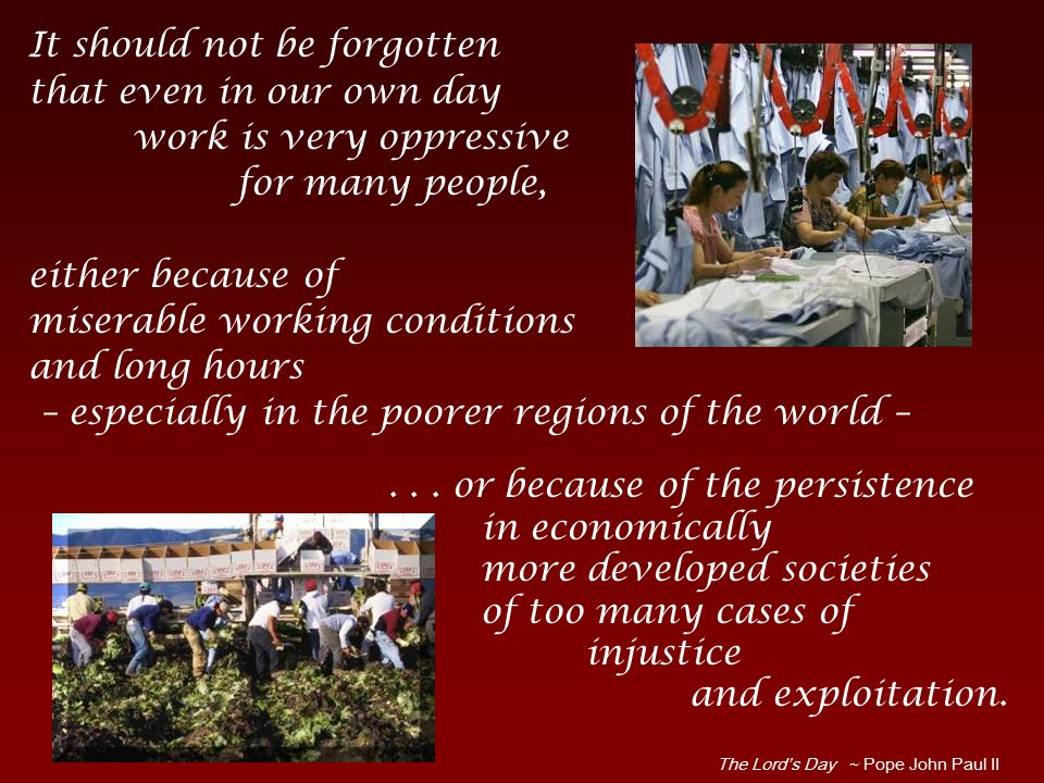It should not be forgotten that even in our own day work is very oppressive for many people, either because of miserable working conditions and long hours – especially in the poorer regions of the world – The Lord's Day ~ Pope John Paul II...