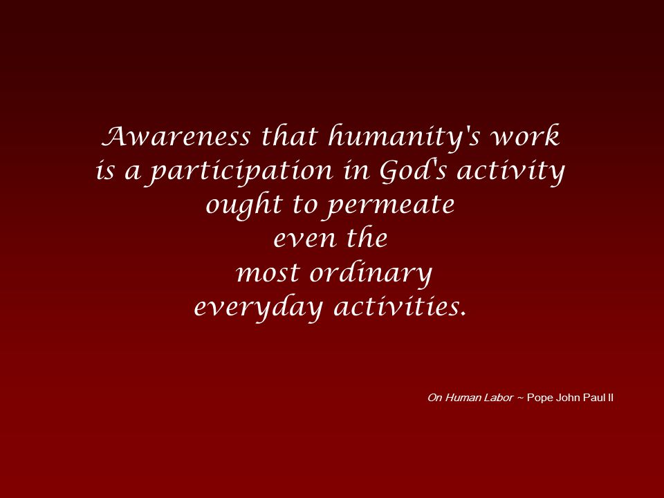 Awareness that humanity s work is a participation in God s activity ought to permeate even the most ordinary everyday activities.