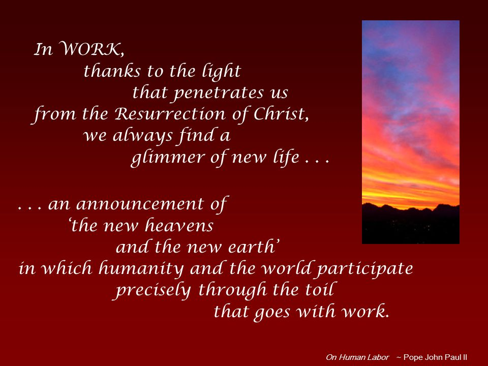 ... an announcement of 'the new heavens and the new earth' in which humanity and the world participate precisely through the toil that goes with work.