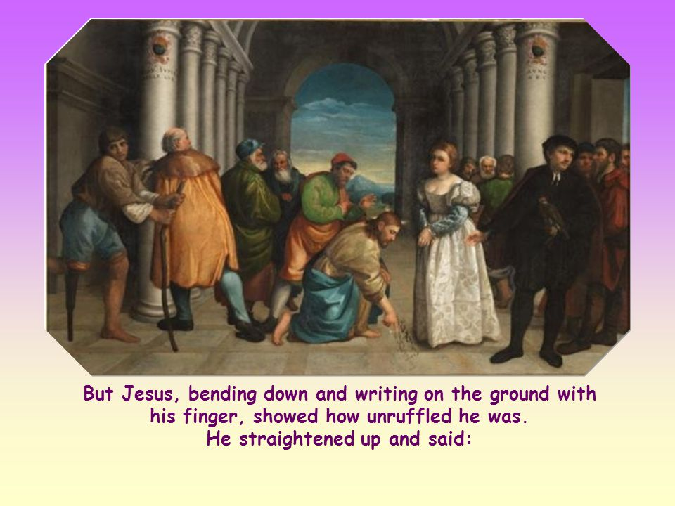 But Jesus, bending down and writing on the ground with his finger, showed how unruffled he was.