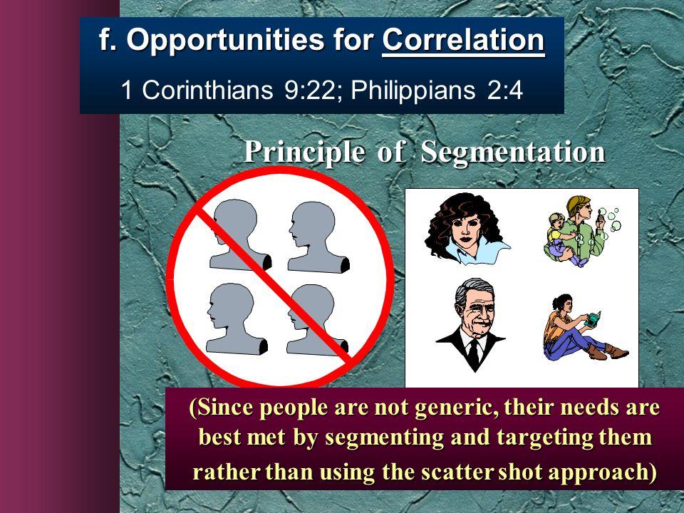 f. Opportunities for Correlation 1 Corinthians 9:22; Philippians 2:4 Principle of Segmentation Principle of Segmentation (Since people are not generic