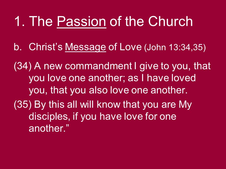 1. The Passion of the Church b.Christ's Message of Love (John 13:34,35) (34) A new commandment I give to you, that you love one another; as I have lov