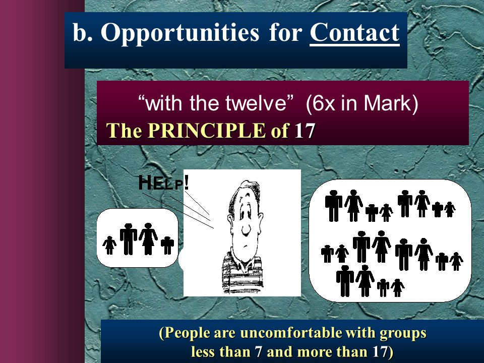 """b. Opportunities for Contact (People are uncomfortable with groups less than 7 and more than 17) The PRINCIPLE of 17 """"with the twelve"""" (6x in Mark)"""