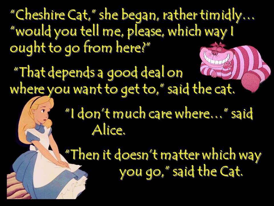 Cheshire Cat, she began, rather timidly… would you tell me, please, which way I ought to go from here That depends a good deal on where you want to get to, said the cat.