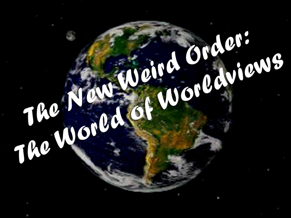 The New Weird Order: The World of Worldviews The New Weird Order: The World of Worldviews