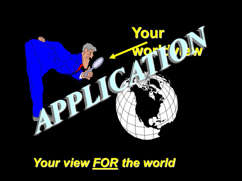Your worldview Your view FOR the world APPLICATIONAPPLICATION