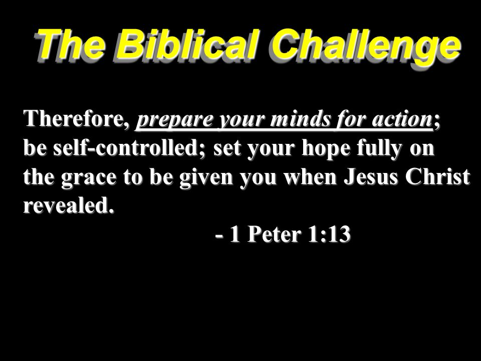 The Biblical Challenge Therefore, prepare your minds for action; be self-controlled; set your hope fully on the grace to be given you when Jesus Christ revealed.