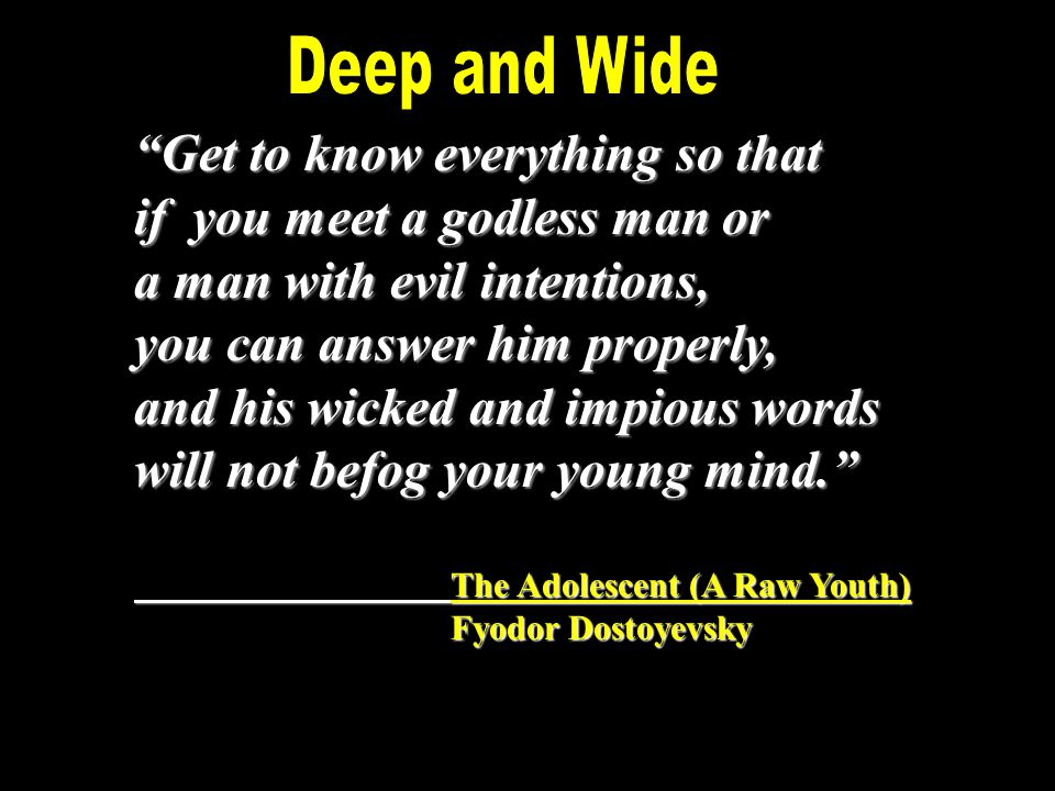 Get to know everything so that if you meet a godless man or a man with evil intentions, you can answer him properly, and his wicked and impious words will not befog your young mind. The Adolescent (A Raw Youth) Fyodor Dostoyevsky