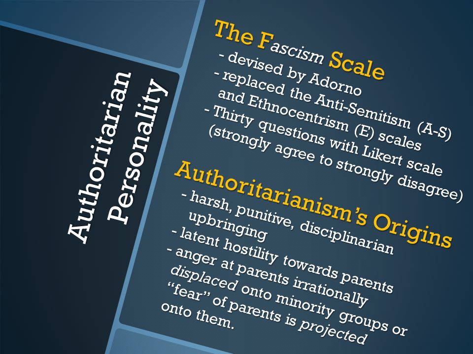Authoritarian Personality The F ascism Scale - devised by Adorno - replaced the Anti-Semitism (A-S) and Ethnocentrism (E) scales - Thirty questions wi