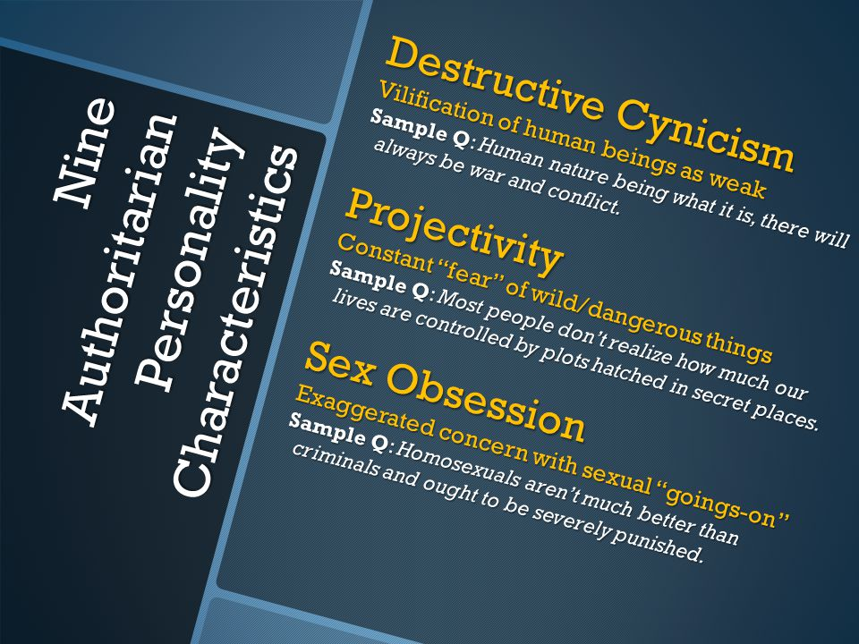 Nine Authoritarian Personality Characteristics Destructive Cynicism Vilification of human beings as weak Sample Q: Human nature being what it is, there will always be war and conflict.