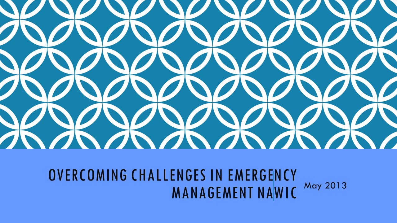 OVERCOMING CHALLENGES IN EMERGENCY MANAGEMENT NAWIC May 2013