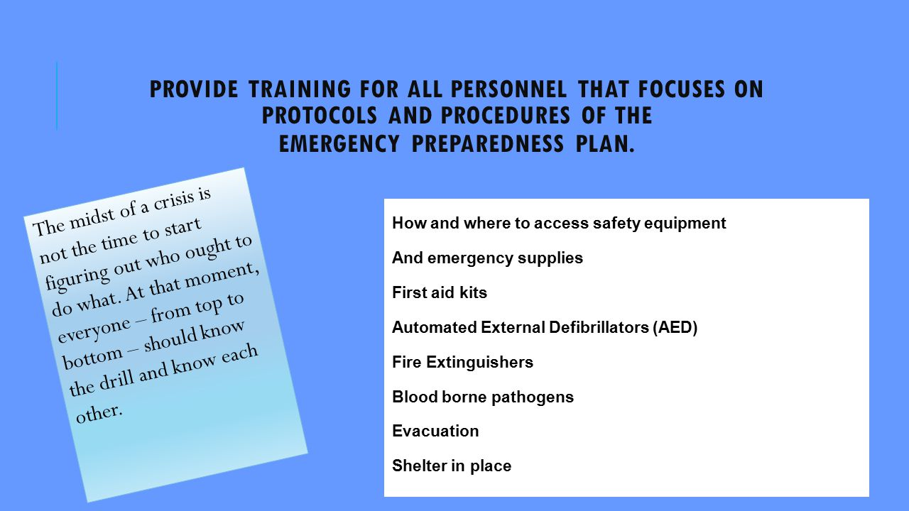 PROVIDE TRAINING FOR ALL PERSONNEL THAT FOCUSES ON PROTOCOLS AND PROCEDURES OF THE EMERGENCY PREPAREDNESS PLAN.