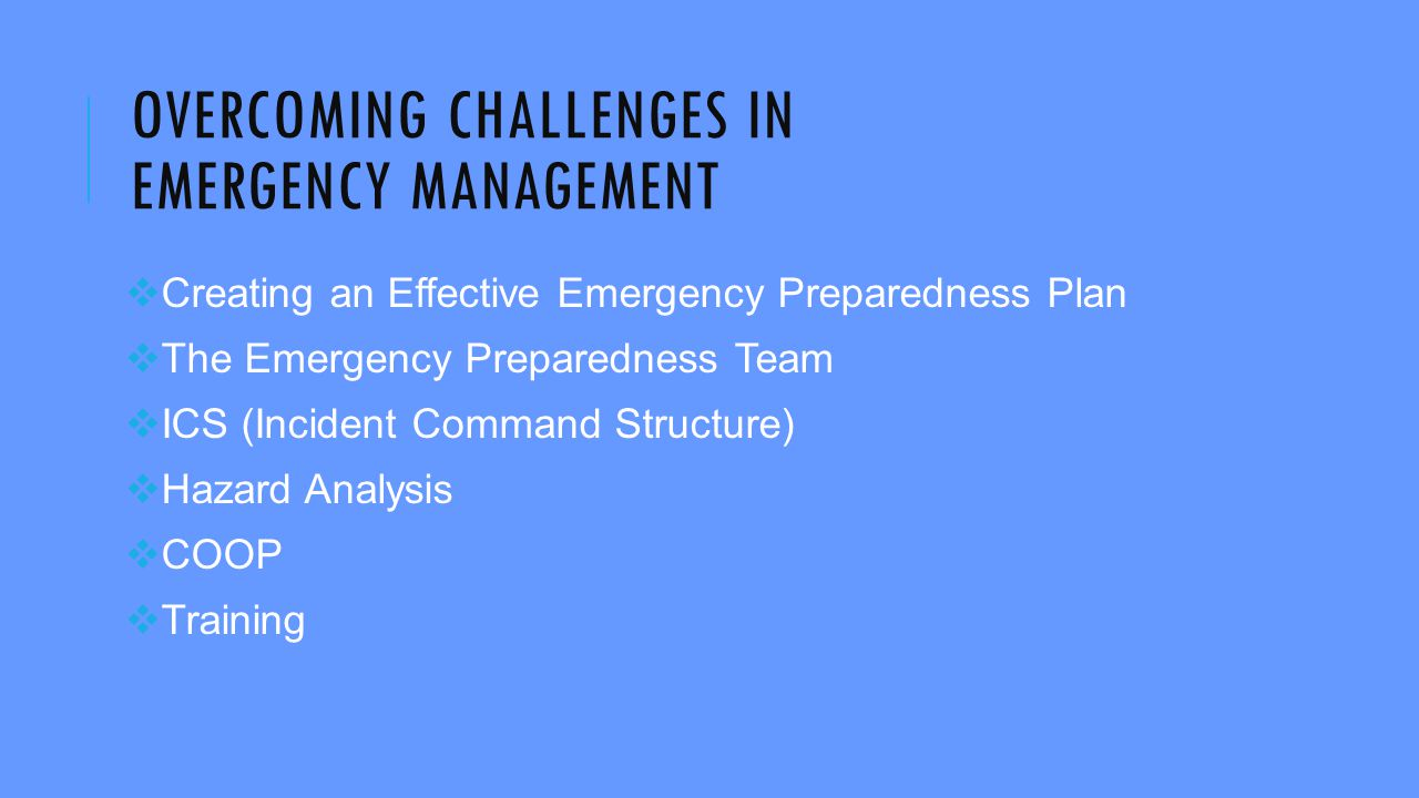 OVERCOMING CHALLENGES IN EMERGENCY MANAGEMENT  Creating an Effective Emergency Preparedness Plan  The Emergency Preparedness Team  ICS (Incident Command Structure)  Hazard Analysis  COOP  Training