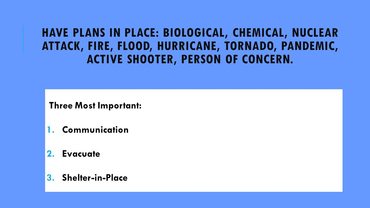 HAVE PLANS IN PLACE: BIOLOGICAL, CHEMICAL, NUCLEAR ATTACK, FIRE, FLOOD, HURRICANE, TORNADO, PANDEMIC, ACTIVE SHOOTER, PERSON OF CONCERN.