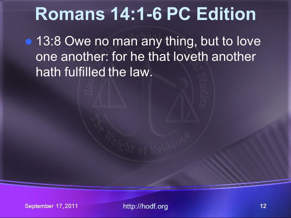 http://hodf.org 12 Romans 14:1-6 PC Edition 13:8 Owe no man any thing, but to love one another: for he that loveth another hath fulfilled the law. Sep