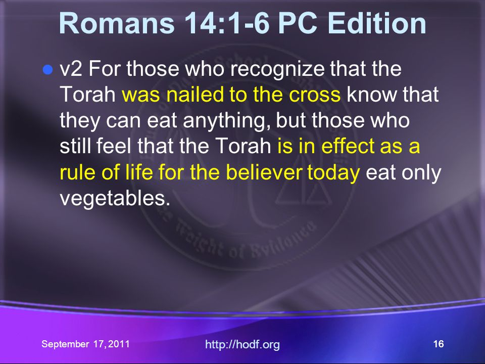 http://hodf.org 16 Romans 14:1-6 PC Edition v2 For those who recognize that the Torah was nailed to the cross know that they can eat anything, but tho