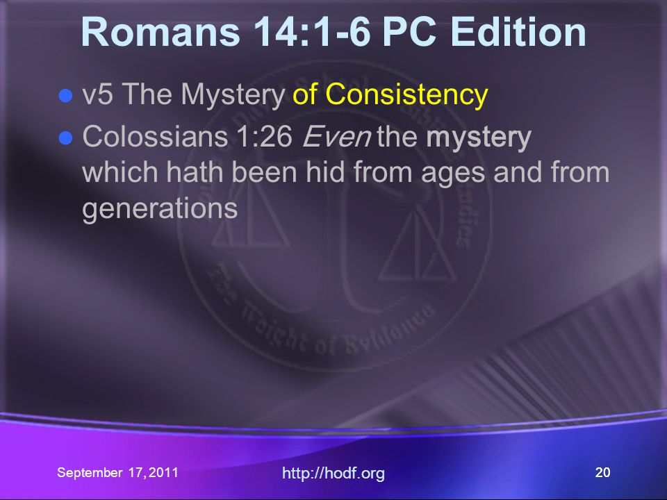 http://hodf.org 20 Romans 14:1-6 PC Edition v5 The Mystery of Consistency Colossians 1:26 Even the mystery which hath been hid from ages and from gene