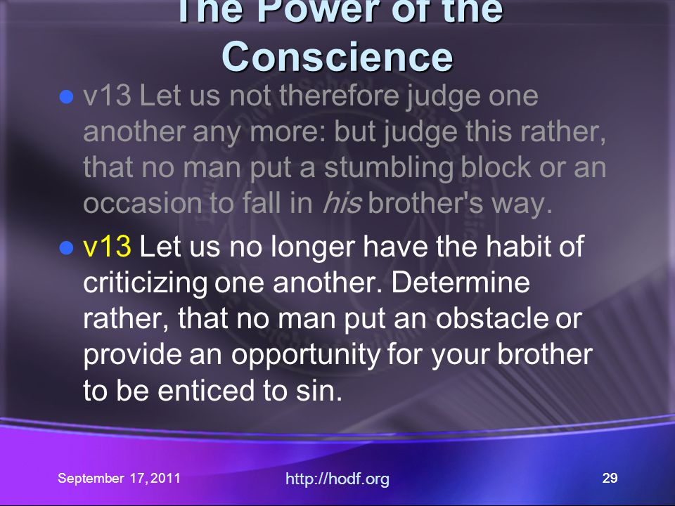 September 17, 2011 http://hodf.org 29 The Power of the Conscience v13 Let us not therefore judge one another any more: but judge this rather, that no