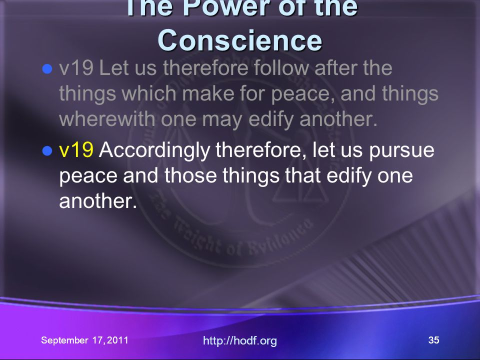 September 17, 2011 http://hodf.org 35 The Power of the Conscience v19 Let us therefore follow after the things which make for peace, and things wherew
