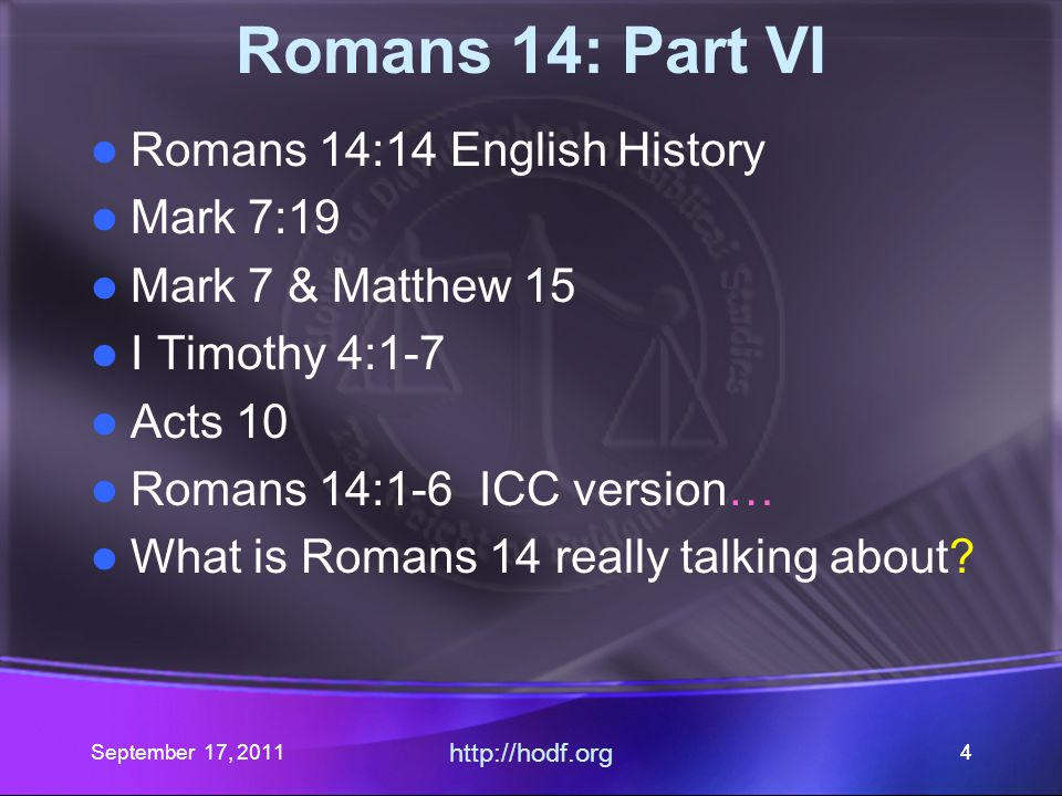 September 17, 2011 http://hodf.org 55 Romans 14: Part VI Romans 14:14 English History Mark 7:19 Mark 7 & Matthew 15 I Timothy 4:1-7 Acts 10 Romans 14:1-6 ICC version… What is Romans 14 really talking about?