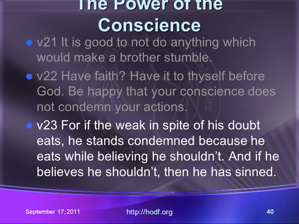 September 17, 2011 http://hodf.org 40 The Power of the Conscience v21 It is good to not do anything which would make a brother stumble. v22 Have faith