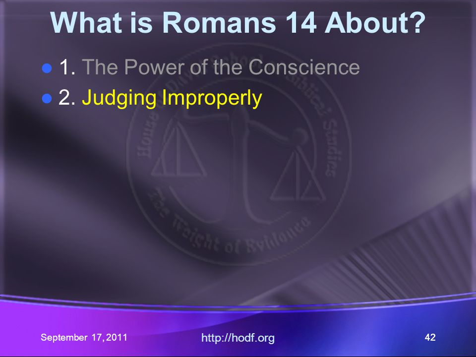 September 17, 2011 http://hodf.org 42 What is Romans 14 About? 1. The Power of the Conscience 2. Judging Improperly