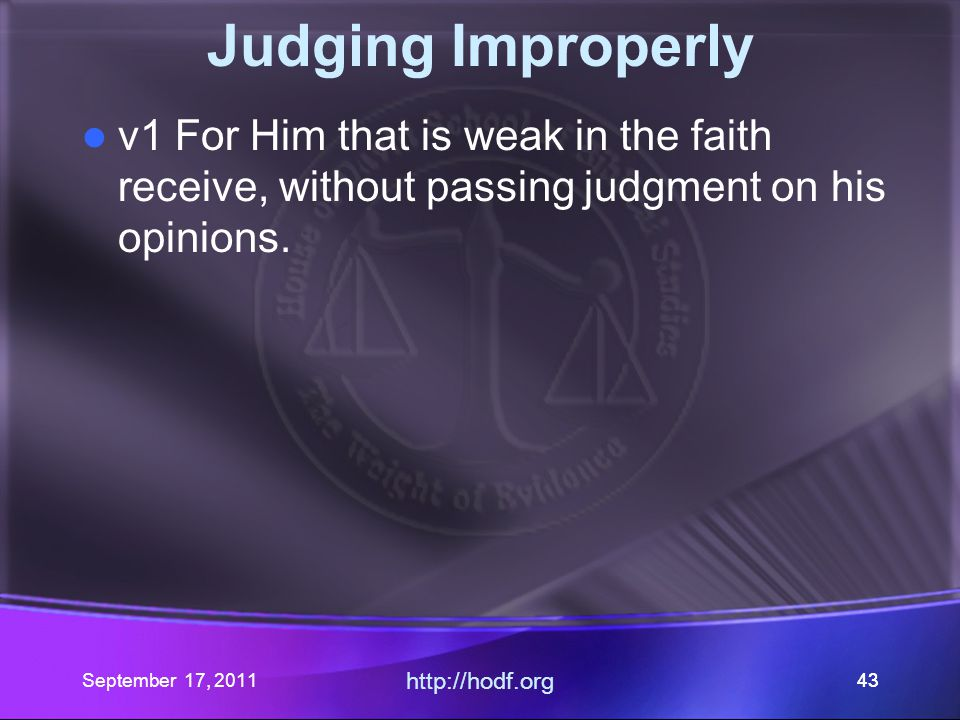 September 17, 2011 http://hodf.org 43 Judging Improperly v1 For Him that is weak in the faith receive, without passing judgment on his opinions.