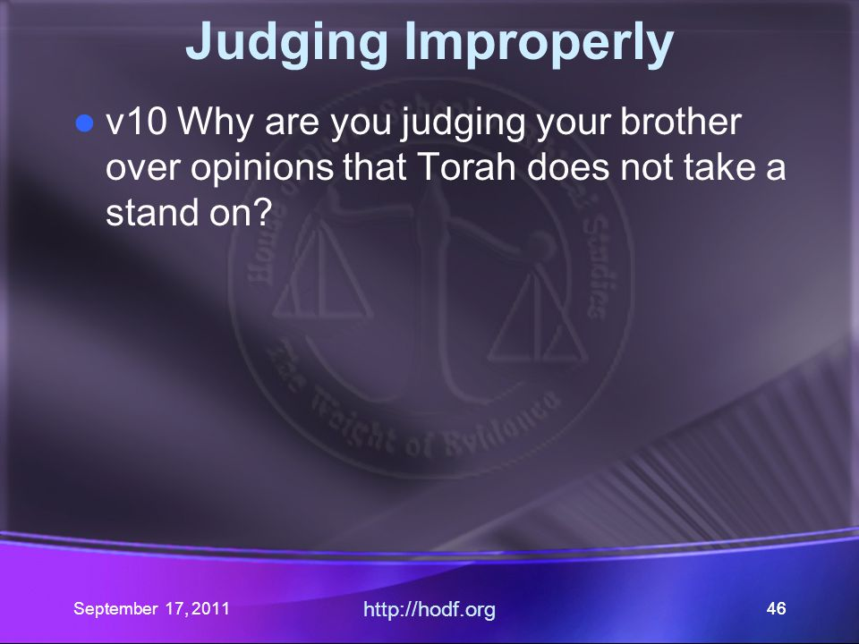 September 17, 2011 http://hodf.org 46 Judging Improperly v10 Why are you judging your brother over opinions that Torah does not take a stand on?