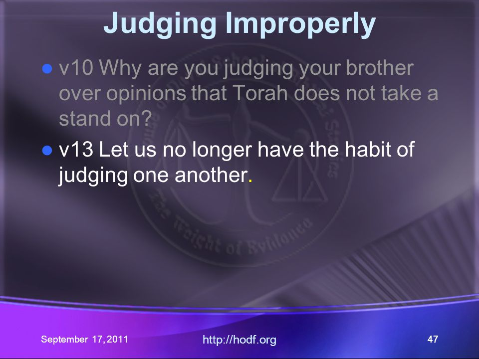 September 17, 2011 http://hodf.org 47 Judging Improperly v10 Why are you judging your brother over opinions that Torah does not take a stand on? v13 L