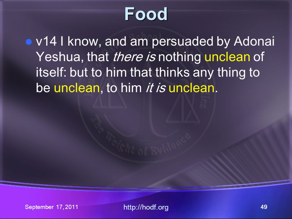 September 17, 2011 http://hodf.org 49 Food v14 I know, and am persuaded by Adonai Yeshua, that there is nothing unclean of itself: but to him that thi