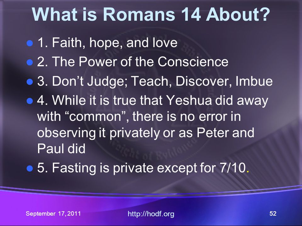 September 17, 2011 http://hodf.org 52 What is Romans 14 About? 1. Faith, hope, and love 2. The Power of the Conscience 3. Don't Judge; Teach, Discover