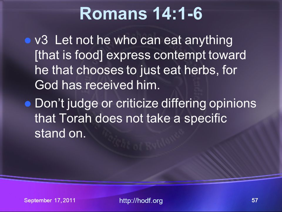 September 17, 2011 http://hodf.org 57 Romans 14:1-6 v3 Let not he who can eat anything [that is food] express contempt toward he that chooses to just