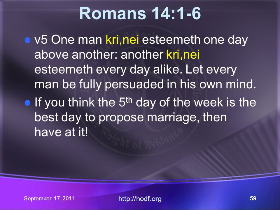 September 17, 2011 http://hodf.org 59 Romans 14:1-6 v5 One man kri,nei esteemeth one day above another: another kri,nei esteemeth every day alike. Let