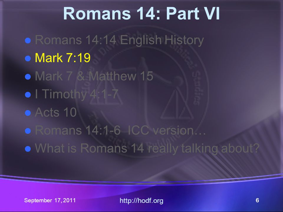September 17, 2011 http://hodf.org 67 Romans 14 Romans 14:14 - Fraud in Translation Mark 7:19 NIV/NAS – one translation Mark 7 & Matthew 15 – Context I Timothy 4:1-7 – No doctrine of demons Acts 10 – Peter interpreted it himself Romans 14 – Common, Fasting, Conscience, and Judgment.