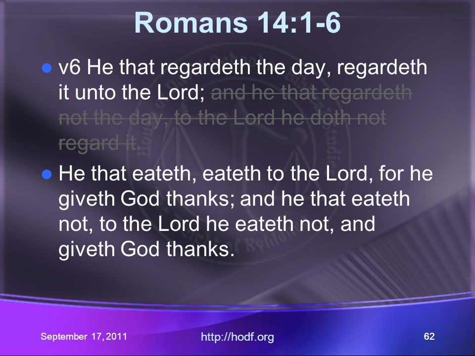 September 17, 2011 http://hodf.org 62 Romans 14:1-6 v6 He that regardeth the day, regardeth it unto the Lord; and he that regardeth not the day, to th