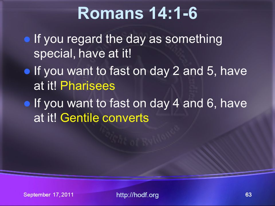 September 17, 2011 http://hodf.org 63 Romans 14:1-6 If you regard the day as something special, have at it! If you want to fast on day 2 and 5, have a