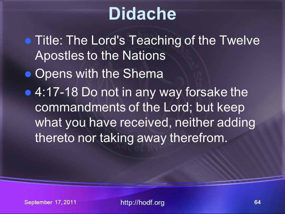 September 17, 2011 http://hodf.org 64 Didache Title: The Lord's Teaching of the Twelve Apostles to the Nations Opens with the Shema 4:17-18 Do not in