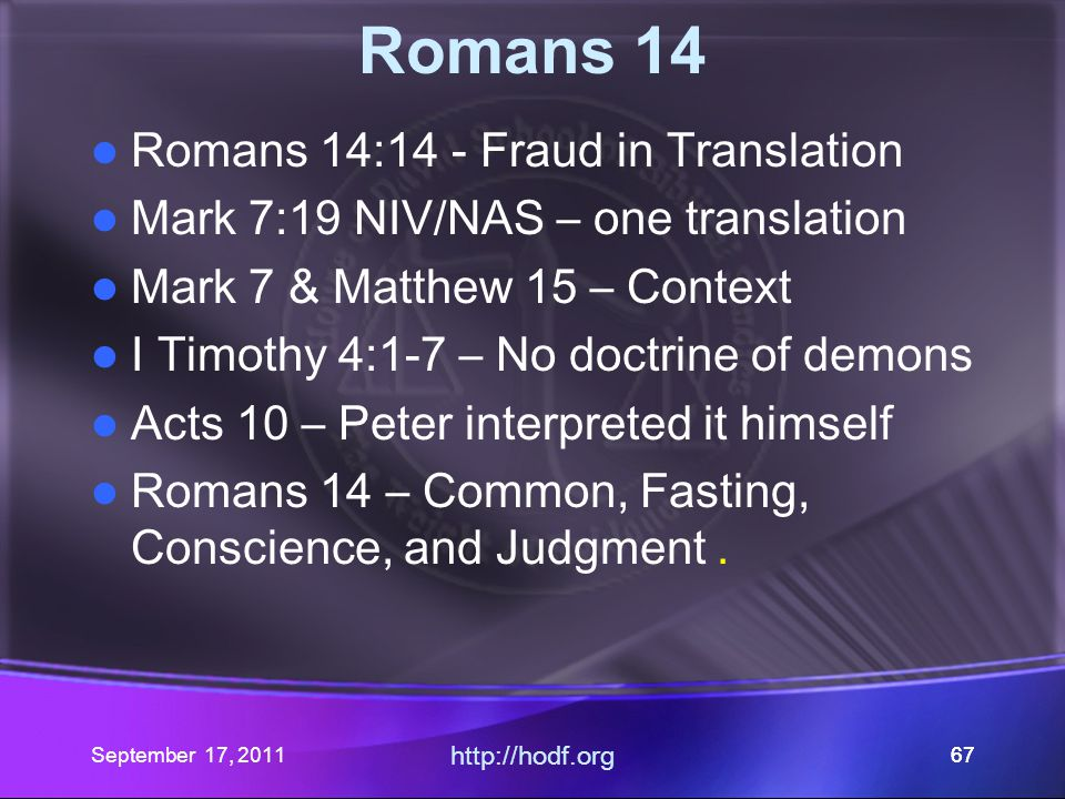 September 17, 2011 http://hodf.org 67 Romans 14 Romans 14:14 - Fraud in Translation Mark 7:19 NIV/NAS – one translation Mark 7 & Matthew 15 – Context