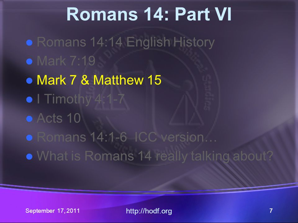 September 17, 2011 http://hodf.org 77 Romans 14: Part VI Romans 14:14 English History Mark 7:19 Mark 7 & Matthew 15 I Timothy 4:1-7 Acts 10 Romans 14: