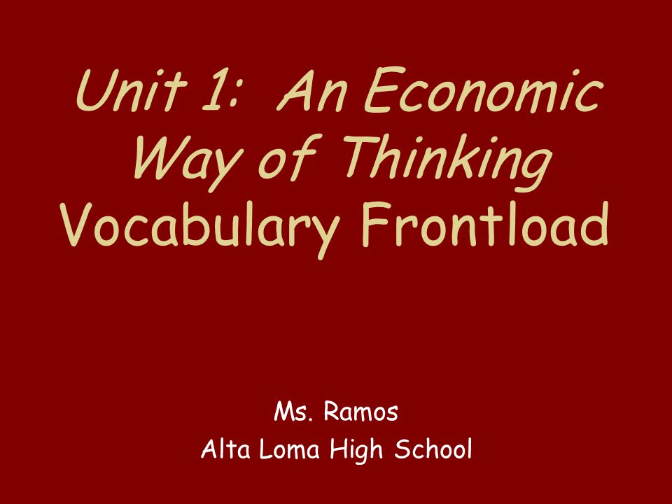 Unit 1: An Economic Way of Thinking Vocabulary Frontload Ms. Ramos Alta Loma High School