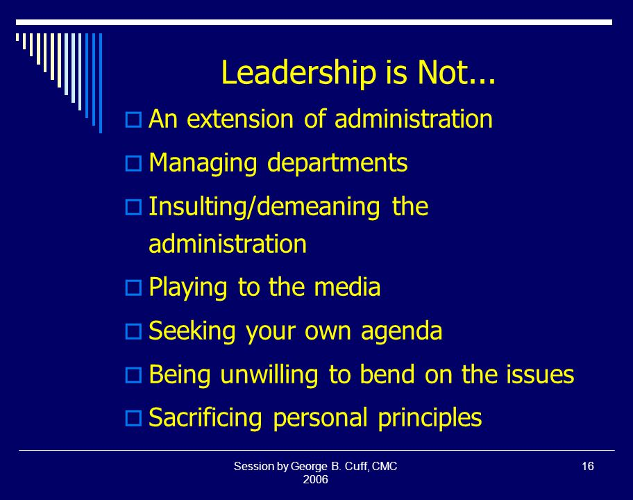 Session by George B. Cuff, CMC 2006 16 Leadership is Not...